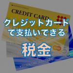クレジットカードで支払える税金一覧と支払い方法・注意点を徹底解説