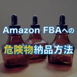 Amazon FBAに危険物を納品する方法を徹底解説します。