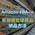 Amazon FBAに要期限管理商品を納品する方法を徹底解説します。