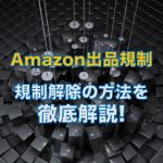 Amazonの出品規制と規制解除方法を徹底解説します。